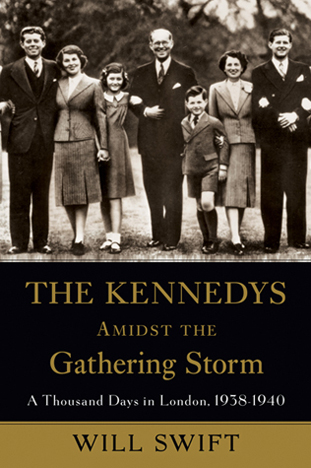The Kennedys Amidst the Gathering Storm: A Thousand Days in London, 1938-1940 by Will Swift